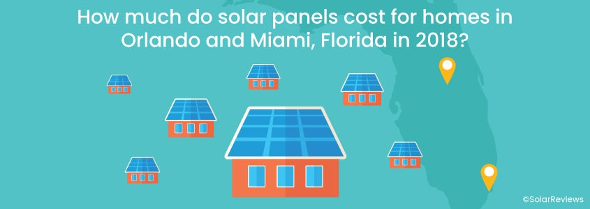 How much do solar panels cost for homes in Orlando and Miami, Florida in 2018?